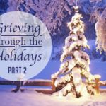 Grieving Through the Holidays: Part 2 of 3