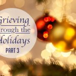 Grieving Through the Holidays: Part 3 of 3