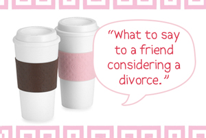 what to say to a friend getting a divorce