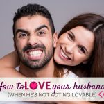How to Love Your Husband (when he's not acting lovable!)